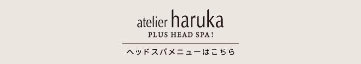 atelier haruka PLUS HEAD SPA! ヘッドスパメニューはこちら