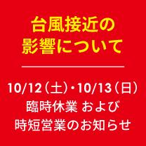 【台風接近の影響について】10/12(土)・13(日)臨時休業・時短営業のお知らせ ※10月13日(日)10:00時点